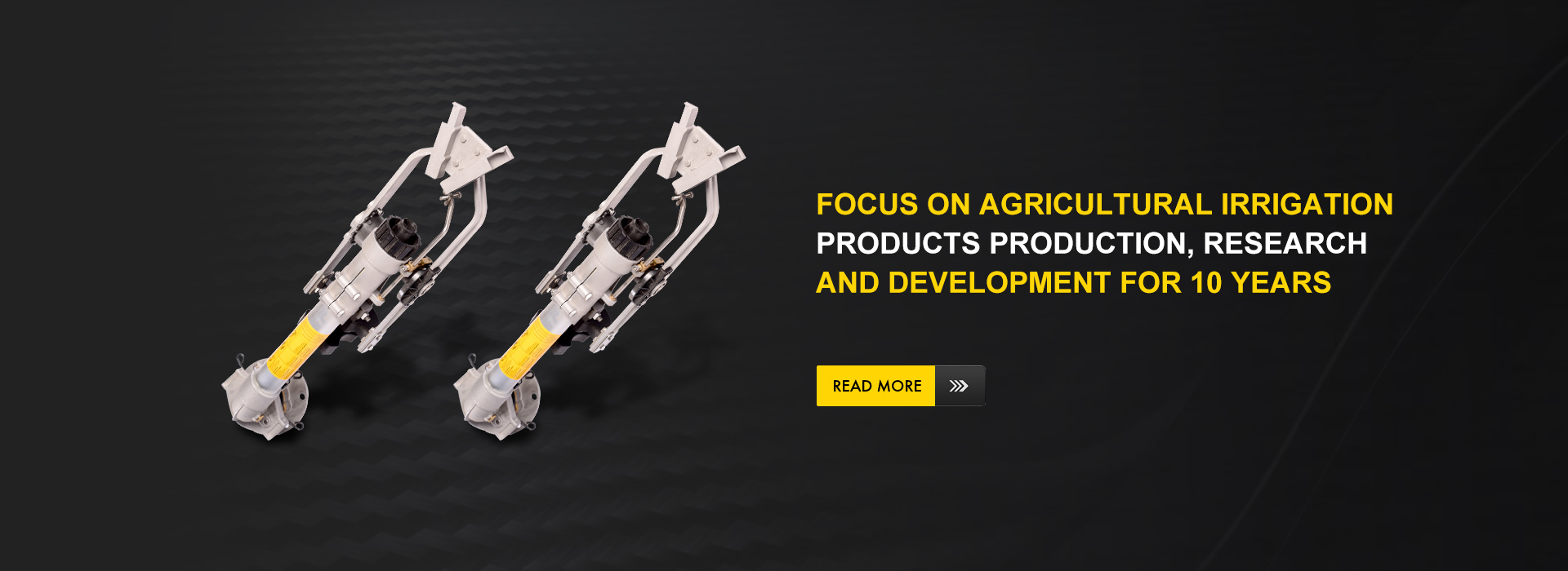 Focus on agricultural irrigation products production,  research and development for 10 years